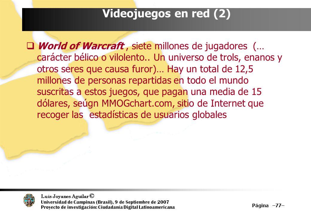 Luis Joyanes Aguilar © Universidad de Campinas (Brasil), 9 de Septiembre de 2007 Proyecto de investigación: Ciudadanía Digital Latinoamericana Página –77– Videojuegos en red (2) World of Warcraft, siete millones de jugadores (… carácter bélico o vilolento..