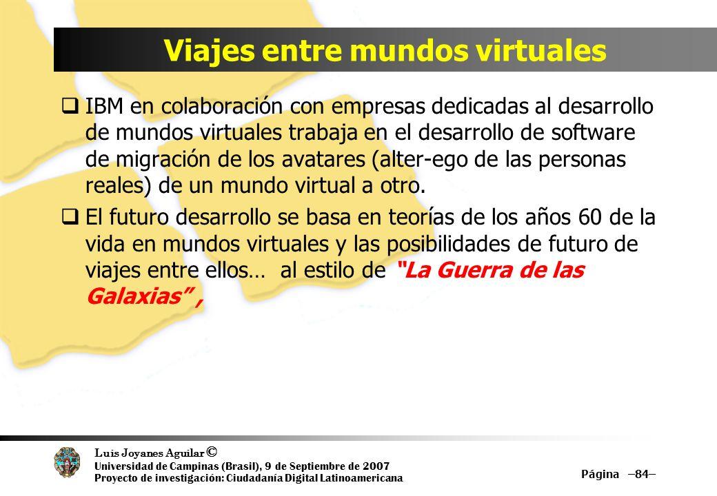 Luis Joyanes Aguilar © Universidad de Campinas (Brasil), 9 de Septiembre de 2007 Proyecto de investigación: Ciudadanía Digital Latinoamericana Viajes entre mundos virtuales IBM en colaboración con empresas dedicadas al desarrollo de mundos virtuales trabaja en el desarrollo de software de migración de los avatares (alter-ego de las personas reales) de un mundo virtual a otro.