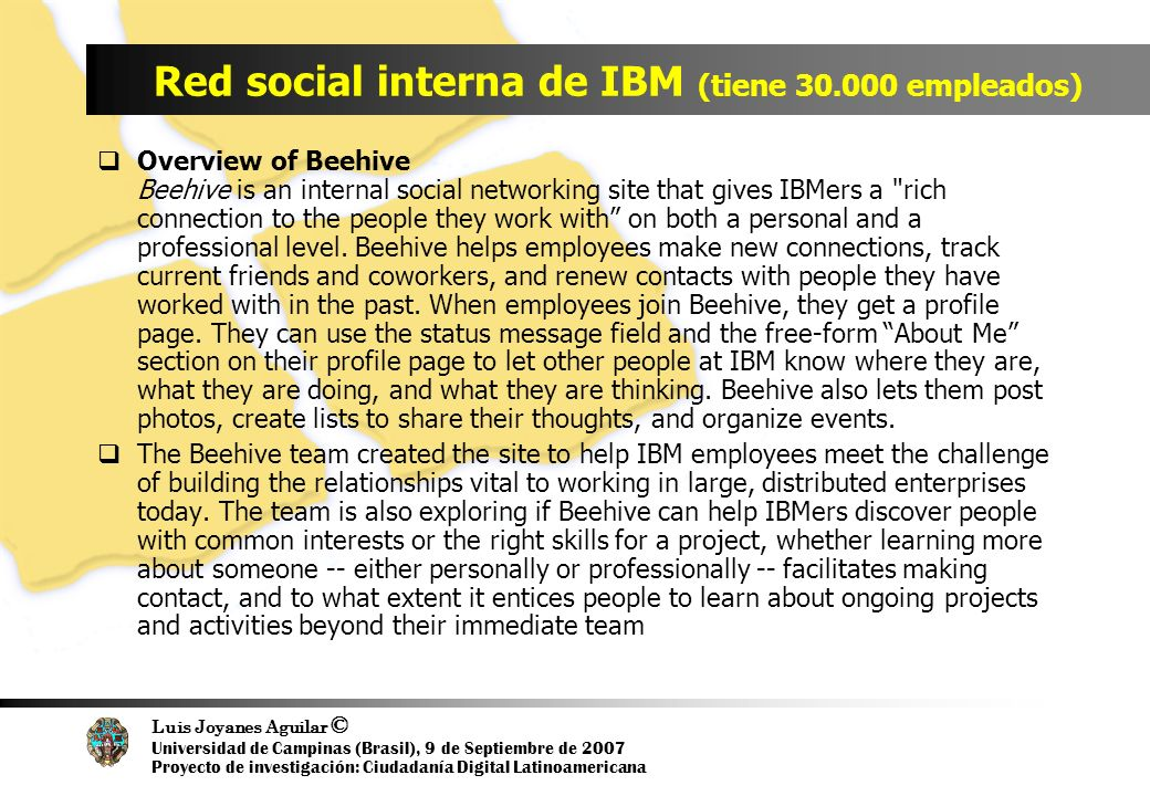 Luis Joyanes Aguilar © Universidad de Campinas (Brasil), 9 de Septiembre de 2007 Proyecto de investigación: Ciudadanía Digital Latinoamericana Red social interna de IBM (tiene empleados) Overview of Beehive Beehive is an internal social networking site that gives IBMers a rich connection to the people they work with on both a personal and a professional level.