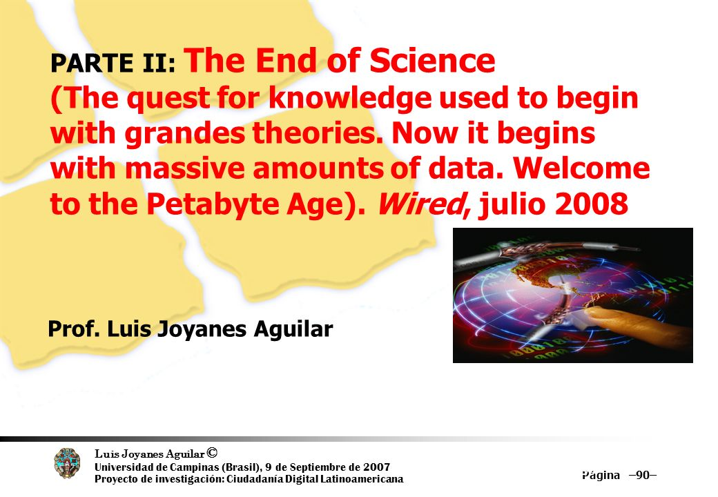 Luis Joyanes Aguilar © Universidad de Campinas (Brasil), 9 de Septiembre de 2007 Proyecto de investigación: Ciudadanía Digital Latinoamericana Página –90– 90 PARTE II: The End of Science (The quest for knowledge used to begin with grandes theories.