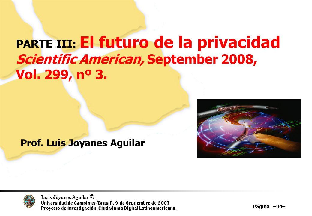 Luis Joyanes Aguilar © Universidad de Campinas (Brasil), 9 de Septiembre de 2007 Proyecto de investigación: Ciudadanía Digital Latinoamericana Página –94– 94 PARTE III: El futuro de la privacidad Scientific American, September 2008, Vol.