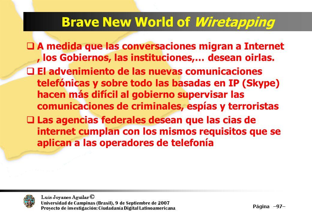 Luis Joyanes Aguilar © Universidad de Campinas (Brasil), 9 de Septiembre de 2007 Proyecto de investigación: Ciudadanía Digital Latinoamericana Brave New World of Wiretapping A medida que las conversaciones migran a Internet, los Gobiernos, las instituciones,… desean oirlas.