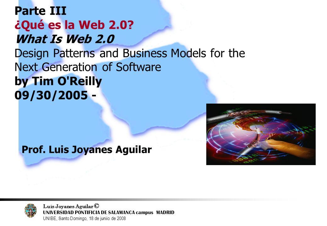 Luis Joyanes Aguilar © UNIVERSIDAD PONTIFICIA DE SALAMANCA campus MADRID UNIBE, Santo Domingo, 18 de juniio de 2008 12 Parte III ¿Qué es la Web 2.0? W