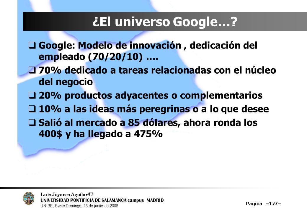 Luis Joyanes Aguilar © UNIVERSIDAD PONTIFICIA DE SALAMANCA campus MADRID UNIBE, Santo Domingo, 18 de juniio de 2008 Página –127– ¿El universo Google…?