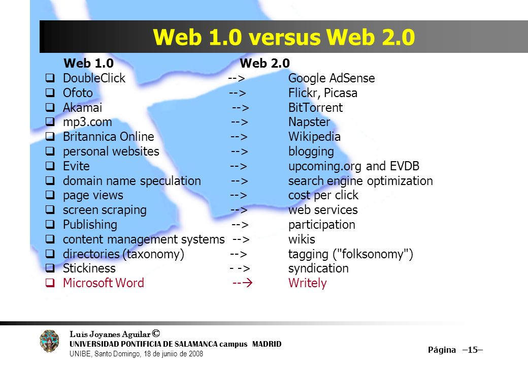 Luis Joyanes Aguilar © UNIVERSIDAD PONTIFICIA DE SALAMANCA campus MADRID UNIBE, Santo Domingo, 18 de juniio de 2008 Página –15– Web 1.0 versus Web 2.0