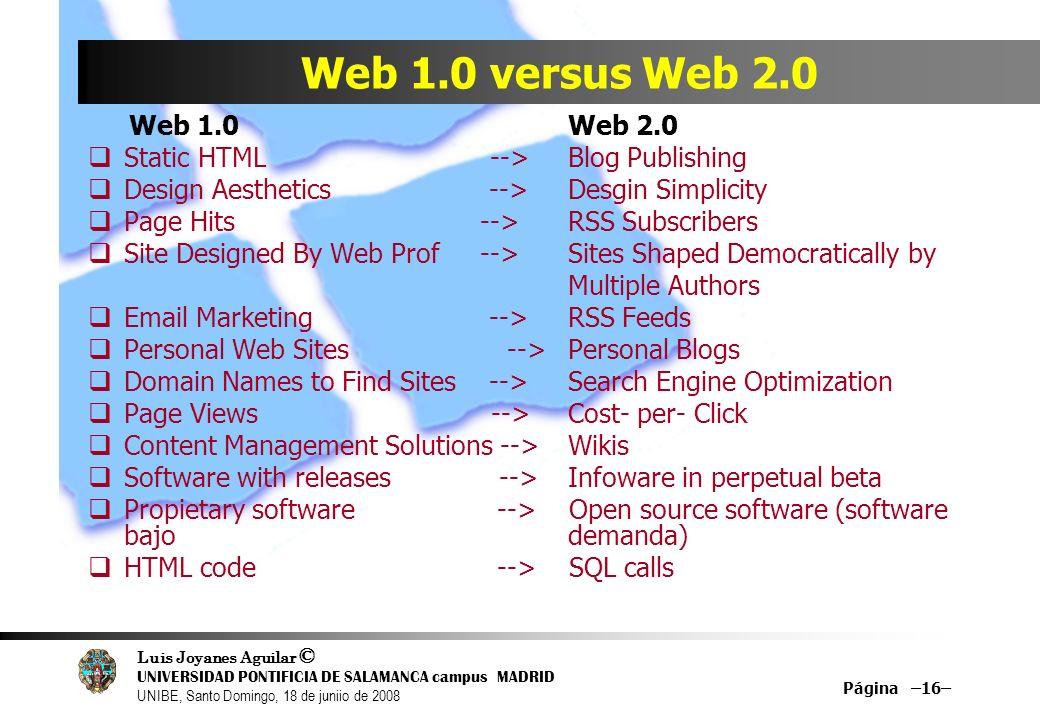 Luis Joyanes Aguilar © UNIVERSIDAD PONTIFICIA DE SALAMANCA campus MADRID UNIBE, Santo Domingo, 18 de juniio de 2008 Página –16– Web 1.0 versus Web 2.0