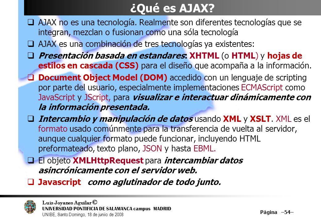 Luis Joyanes Aguilar © UNIVERSIDAD PONTIFICIA DE SALAMANCA campus MADRID UNIBE, Santo Domingo, 18 de juniio de 2008 Página –54– ¿Qué es AJAX? AJAX no
