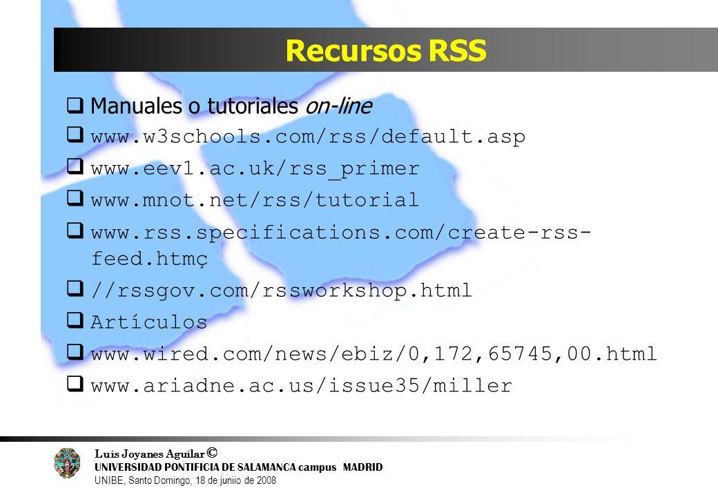 Luis Joyanes Aguilar © UNIVERSIDAD PONTIFICIA DE SALAMANCA campus MADRID UNIBE, Santo Domingo, 18 de juniio de 2008 Recursos RSS Manuales o tutoriales
