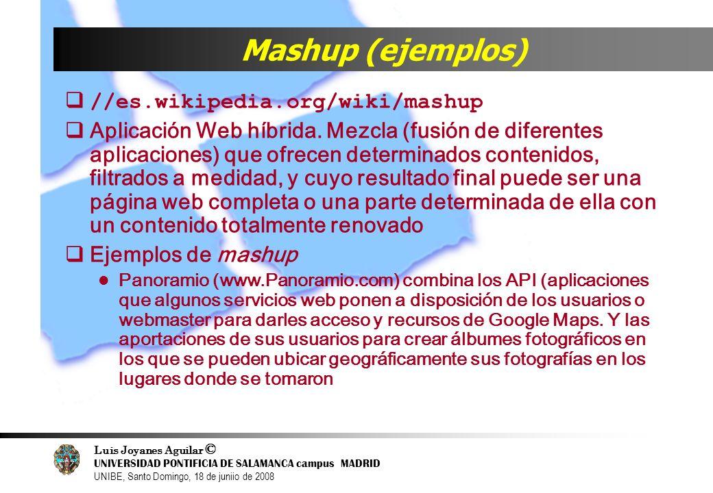 Luis Joyanes Aguilar © UNIVERSIDAD PONTIFICIA DE SALAMANCA campus MADRID UNIBE, Santo Domingo, 18 de juniio de 2008 Mashup (ejemplos) //es.wikipedia.o