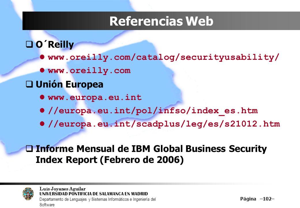 Luis Joyanes Aguilar UNIVERSIDAD PONTIFICIA DE SALAMANCA EN MADRID Departamento de Lenguajes y Sistemas Informáticos e Ingeniería del Software Página –102– Referencias Web O´Reilly www.oreilly.com/catalog/securityusability/ www.oreilly.com Unión Europea www.europa.eu.int //europa.eu.int/pol/infso/index_es.htm //europa.eu.int/scadplus/leg/es/s21012.htm Informe Mensual de IBM Global Business Security Index Report (Febrero de 2006)