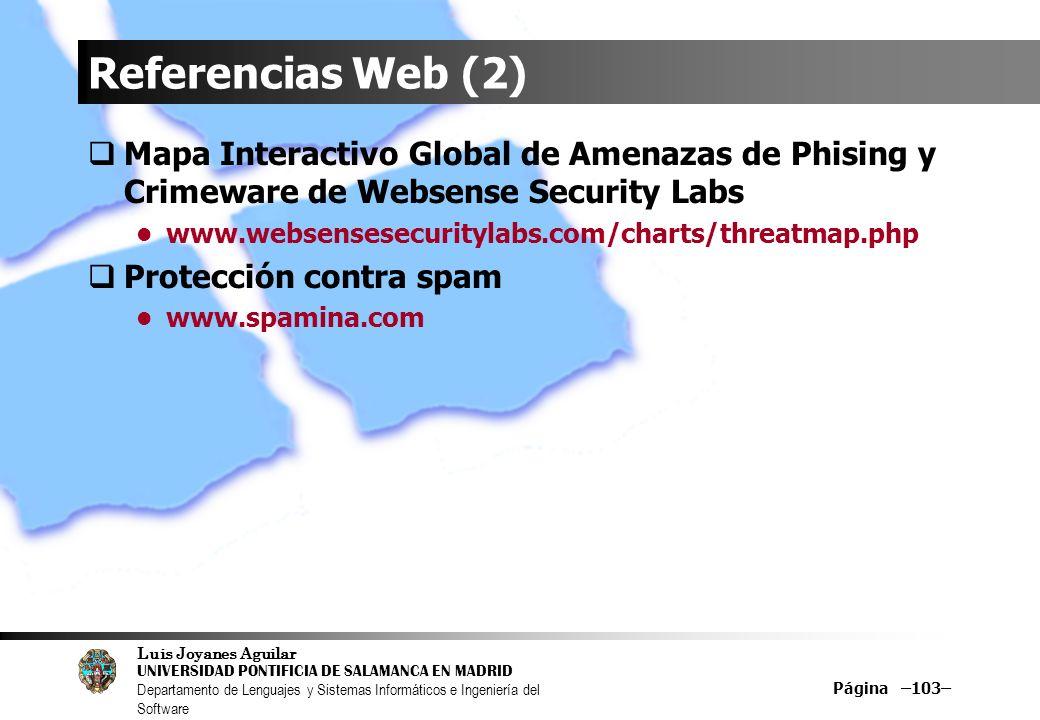 Luis Joyanes Aguilar UNIVERSIDAD PONTIFICIA DE SALAMANCA EN MADRID Departamento de Lenguajes y Sistemas Informáticos e Ingeniería del Software Página –103– Referencias Web (2) Mapa Interactivo Global de Amenazas de Phising y Crimeware de Websense Security Labs www.websensesecuritylabs.com/charts/threatmap.php Protección contra spam www.spamina.com