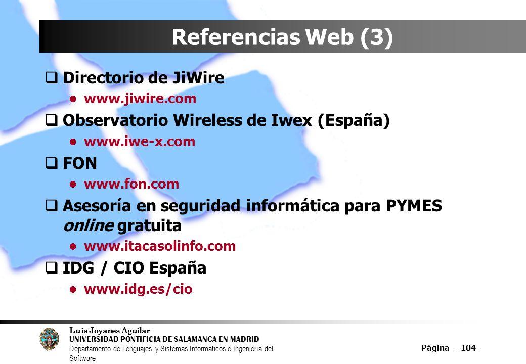Luis Joyanes Aguilar UNIVERSIDAD PONTIFICIA DE SALAMANCA EN MADRID Departamento de Lenguajes y Sistemas Informáticos e Ingeniería del Software Página –104– Referencias Web (3) Directorio de JiWire www.jiwire.com Observatorio Wireless de Iwex (España) www.iwe-x.com FON www.fon.com Asesoría en seguridad informática para PYMES online gratuita www.itacasolinfo.com IDG / CIO España www.idg.es/cio