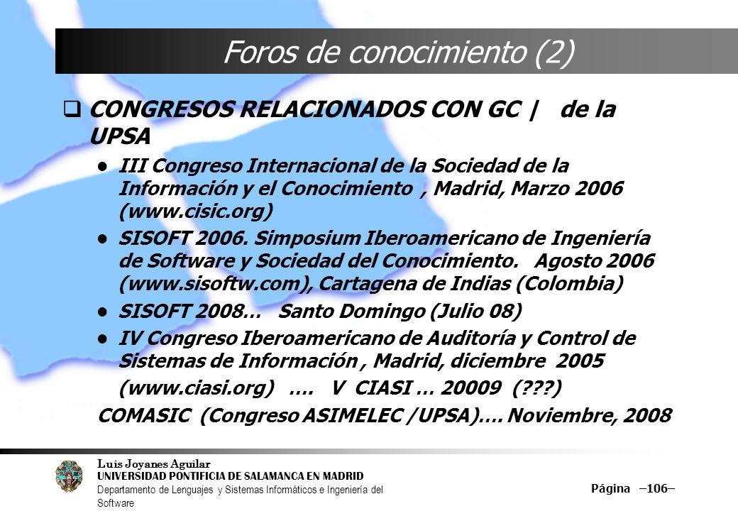 Luis Joyanes Aguilar UNIVERSIDAD PONTIFICIA DE SALAMANCA EN MADRID Departamento de Lenguajes y Sistemas Informáticos e Ingeniería del Software Página –106– Foros de conocimiento (2) CONGRESOS RELACIONADOS CON GC | de la UPSA III Congreso Internacional de la Sociedad de la Información y el Conocimiento, Madrid, Marzo 2006 (www.cisic.org) SISOFT 2006.