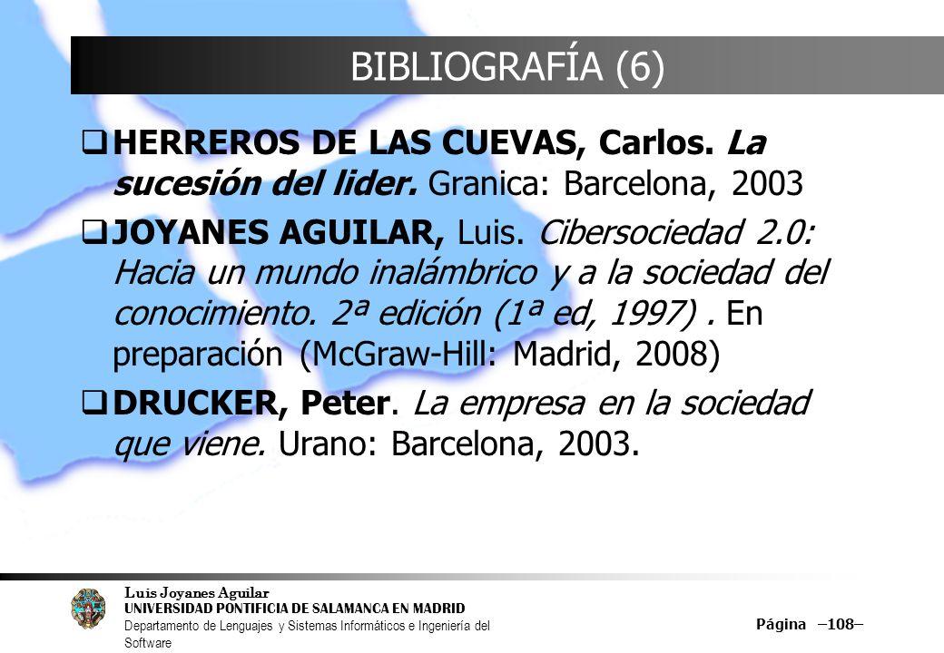 Luis Joyanes Aguilar UNIVERSIDAD PONTIFICIA DE SALAMANCA EN MADRID Departamento de Lenguajes y Sistemas Informáticos e Ingeniería del Software Página –108– BIBLIOGRAFÍA (6) HERREROS DE LAS CUEVAS, Carlos.