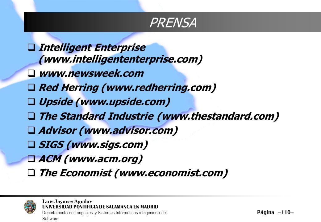Luis Joyanes Aguilar UNIVERSIDAD PONTIFICIA DE SALAMANCA EN MADRID Departamento de Lenguajes y Sistemas Informáticos e Ingeniería del Software Página –110– PRENSA Intelligent Enterprise (www.intelligententerprise.com) www.newsweek.com Red Herring (www.redherring.com) Upside (www.upside.com) The Standard Industrie (www.thestandard.com) Advisor (www.advisor.com) SIGS (www.sigs.com) ACM (www.acm.org) The Economist (www.economist.com)