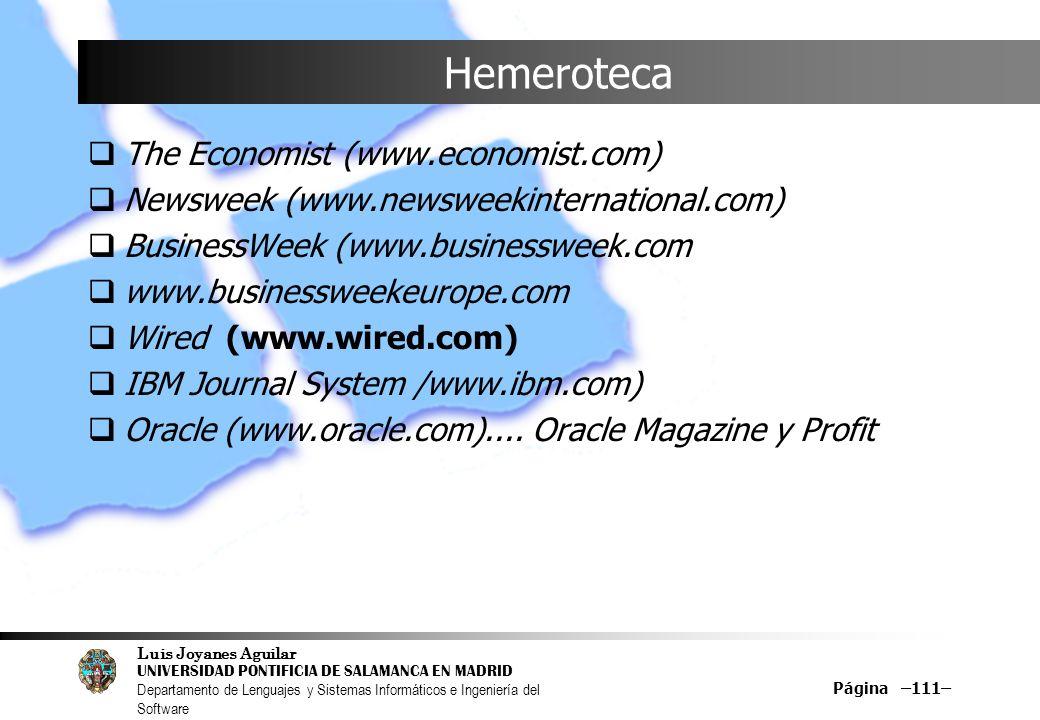 Luis Joyanes Aguilar UNIVERSIDAD PONTIFICIA DE SALAMANCA EN MADRID Departamento de Lenguajes y Sistemas Informáticos e Ingeniería del Software Página –111– Hemeroteca The Economist (www.economist.com) Newsweek (www.newsweekinternational.com) BusinessWeek (www.businessweek.com www.businessweekeurope.com Wired (www.wired.com) IBM Journal System /www.ibm.com) Oracle (www.oracle.com)....