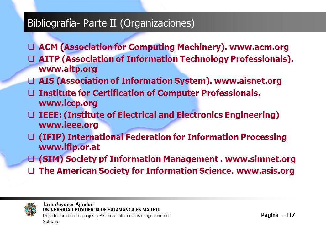 Luis Joyanes Aguilar UNIVERSIDAD PONTIFICIA DE SALAMANCA EN MADRID Departamento de Lenguajes y Sistemas Informáticos e Ingeniería del Software Página –117– Bibliografía- Parte II (Organizaciones) ACM (Association for Computing Machinery).