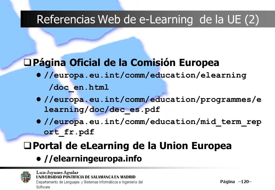Luis Joyanes Aguilar UNIVERSIDAD PONTIFICIA DE SALAMANCA EN MADRID Departamento de Lenguajes y Sistemas Informáticos e Ingeniería del Software Página –120– Referencias Web de e-Learning de la UE (2) Página Oficial de la Comisión Europea //europa.eu.int/comm/education/elearning /doc_en.html //europa.eu.int/comm/education/programmes/e learning/doc/dec_es.pdf //europa.eu.int/comm/education/mid_term_rep ort_fr.pdf Portal de eLearning de la Union Europea //elearningeuropa.info