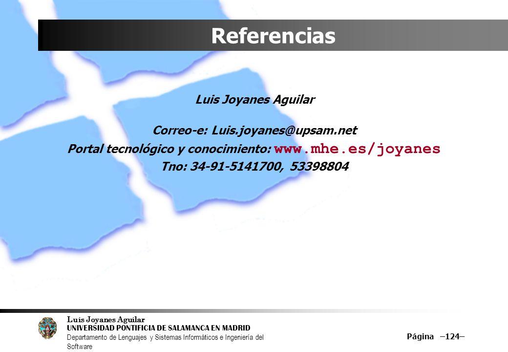 Luis Joyanes Aguilar UNIVERSIDAD PONTIFICIA DE SALAMANCA EN MADRID Departamento de Lenguajes y Sistemas Informáticos e Ingeniería del Software Página –124– Referencias Luis Joyanes Aguilar Correo-e: Luis.joyanes@upsam.net Portal tecnológico y conocimiento: www.mhe.es/joyanes Tno: 34-91-5141700, 53398804