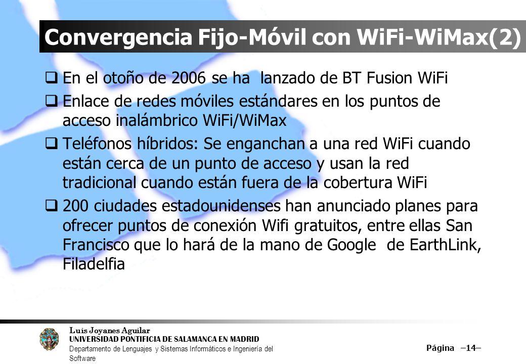 Luis Joyanes Aguilar UNIVERSIDAD PONTIFICIA DE SALAMANCA EN MADRID Departamento de Lenguajes y Sistemas Informáticos e Ingeniería del Software Página –14– Convergencia Fijo-Móvil con WiFi-WiMax(2) En el otoño de 2006 se ha lanzado de BT Fusion WiFi Enlace de redes móviles estándares en los puntos de acceso inalámbrico WiFi/WiMax Teléfonos híbridos: Se enganchan a una red WiFi cuando están cerca de un punto de acceso y usan la red tradicional cuando están fuera de la cobertura WiFi 200 ciudades estadounidenses han anunciado planes para ofrecer puntos de conexión Wifi gratuitos, entre ellas San Francisco que lo hará de la mano de Google de EarthLink, Filadelfia