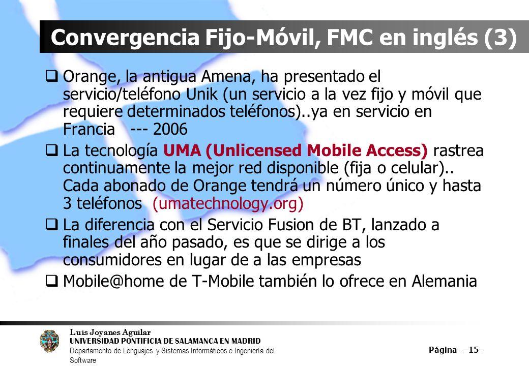 Luis Joyanes Aguilar UNIVERSIDAD PONTIFICIA DE SALAMANCA EN MADRID Departamento de Lenguajes y Sistemas Informáticos e Ingeniería del Software Página –15– Convergencia Fijo-Móvil, FMC en inglés (3) Orange, la antigua Amena, ha presentado el servicio/teléfono Unik (un servicio a la vez fijo y móvil que requiere determinados teléfonos)..ya en servicio en Francia --- 2006 La tecnología UMA (Unlicensed Mobile Access) rastrea continuamente la mejor red disponible (fija o celular)..