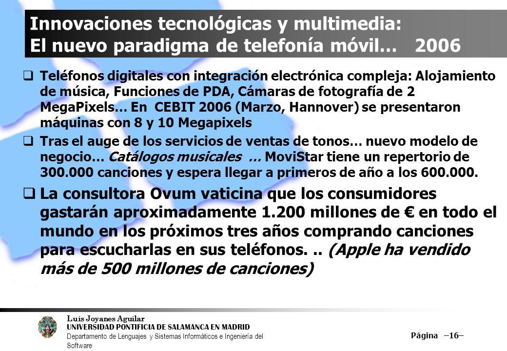 Luis Joyanes Aguilar UNIVERSIDAD PONTIFICIA DE SALAMANCA EN MADRID Departamento de Lenguajes y Sistemas Informáticos e Ingeniería del Software Página –16– Innovaciones tecnológicas y multimedia: El nuevo paradigma de telefonía móvil… 2006 Teléfonos digitales con integración electrónica compleja: Alojamiento de música, Funciones de PDA, Cámaras de fotografía de 2 MegaPixels… En CEBIT 2006 (Marzo, Hannover) se presentaron máquinas con 8 y 10 Megapixels Tras el auge de los servicios de ventas de tonos… nuevo modelo de negocio… Catálogos musicales … MoviStar tiene un repertorio de 300.000 canciones y espera llegar a primeros de año a los 600.000.