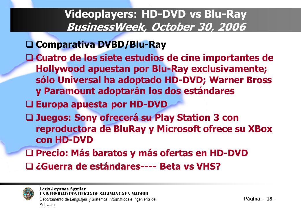 Luis Joyanes Aguilar UNIVERSIDAD PONTIFICIA DE SALAMANCA EN MADRID Departamento de Lenguajes y Sistemas Informáticos e Ingeniería del Software Página –18– Videoplayers: HD-DVD vs Blu-Ray BusinessWeek, October 30, 2006 Comparativa DVBD/Blu-Ray Cuatro de los siete estudios de cine importantes de Hollywood apuestan por Blu-Ray exclusivamente; sólo Universal ha adoptado HD-DVD; Warner Bross y Paramount adoptarán los dos estándares Europa apuesta por HD-DVD Juegos: Sony ofrecerá su Play Station 3 con reproductora de BluRay y Microsoft ofrece su XBox con HD-DVD Precio: Más baratos y más ofertas en HD-DVD ¿Guerra de estándares---- Beta vs VHS?