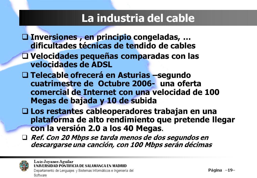 Luis Joyanes Aguilar UNIVERSIDAD PONTIFICIA DE SALAMANCA EN MADRID Departamento de Lenguajes y Sistemas Informáticos e Ingeniería del Software Página –19– La industria del cable Inversiones, en principio congeladas, … dificultades técnicas de tendido de cables Velocidades pequeñas comparadas con las velocidades de ADSL Telecable ofrecerá en Asturias –segundo cuatrimestre de Octubre 2006- una oferta comercial de Internet con una velocidad de 100 Megas de bajada y 10 de subida Los restantes cableoperadores trabajan en una plataforma de alto rendimiento que pretende llegar con la versión 2.0 a los 40 Megas.