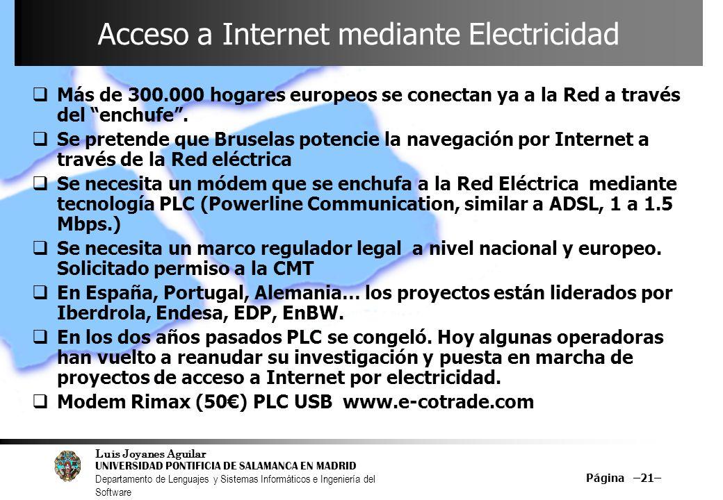 Luis Joyanes Aguilar UNIVERSIDAD PONTIFICIA DE SALAMANCA EN MADRID Departamento de Lenguajes y Sistemas Informáticos e Ingeniería del Software Página –21– Acceso a Internet mediante Electricidad Más de 300.000 hogares europeos se conectan ya a la Red a través del enchufe.