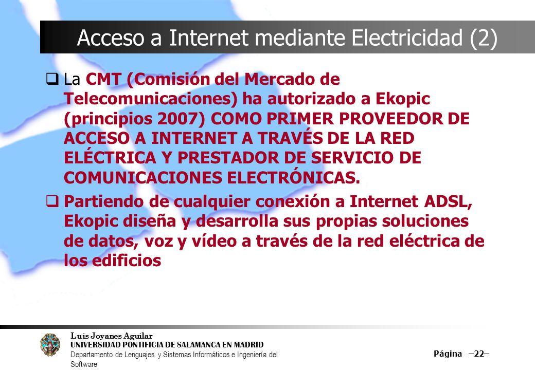 Luis Joyanes Aguilar UNIVERSIDAD PONTIFICIA DE SALAMANCA EN MADRID Departamento de Lenguajes y Sistemas Informáticos e Ingeniería del Software Página –22– Acceso a Internet mediante Electricidad (2) La CMT (Comisión del Mercado de Telecomunicaciones) ha autorizado a Ekopic (principios 2007) COMO PRIMER PROVEEDOR DE ACCESO A INTERNET A TRAVÉS DE LA RED ELÉCTRICA Y PRESTADOR DE SERVICIO DE COMUNICACIONES ELECTRÓNICAS.