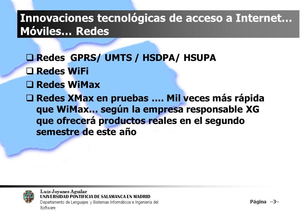 Luis Joyanes Aguilar UNIVERSIDAD PONTIFICIA DE SALAMANCA EN MADRID Departamento de Lenguajes y Sistemas Informáticos e Ingeniería del Software Página –64– Protocolos WiFi 802.11 a … 1999 5 GHz24,4 Mbps100 m.