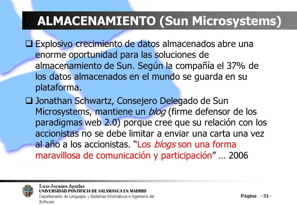 Luis Joyanes Aguilar UNIVERSIDAD PONTIFICIA DE SALAMANCA EN MADRID Departamento de Lenguajes y Sistemas Informáticos e Ingeniería del Software Página –31– ALMACENAMIENTO (Sun Microsystems) Explosivo crecimiento de datos almacenados abre una enorme oportunidad para las soluciones de almacenamiento de Sun.