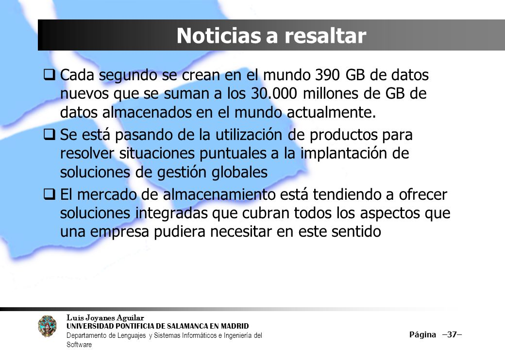 Luis Joyanes Aguilar UNIVERSIDAD PONTIFICIA DE SALAMANCA EN MADRID Departamento de Lenguajes y Sistemas Informáticos e Ingeniería del Software Página –37– Noticias a resaltar Cada segundo se crean en el mundo 390 GB de datos nuevos que se suman a los 30.000 millones de GB de datos almacenados en el mundo actualmente.
