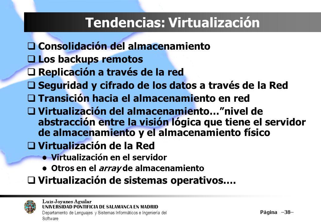 Luis Joyanes Aguilar UNIVERSIDAD PONTIFICIA DE SALAMANCA EN MADRID Departamento de Lenguajes y Sistemas Informáticos e Ingeniería del Software Página –38– Tendencias: Virtualización Consolidación del almacenamiento Los backups remotos Replicación a través de la red Seguridad y cifrado de los datos a través de la Red Transición hacia el almacenamiento en red Virtualización del almacenamiento…nivel de abstracción entre la visión lógica que tiene el servidor de almacenamiento y el almacenamiento físico Virtualización de la Red Virtualización en el servidor Otros en el array de almacenamiento Virtualización de sistemas operativos….