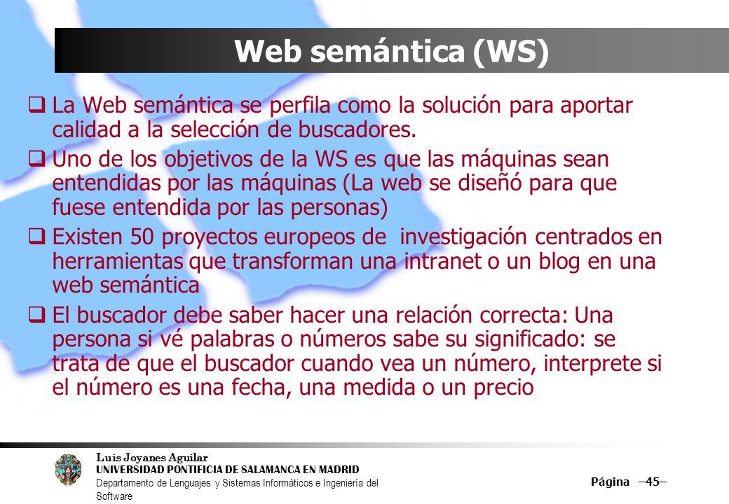 Luis Joyanes Aguilar UNIVERSIDAD PONTIFICIA DE SALAMANCA EN MADRID Departamento de Lenguajes y Sistemas Informáticos e Ingeniería del Software Página –45– Web semántica (WS) La Web semántica se perfila como la solución para aportar calidad a la selección de buscadores.