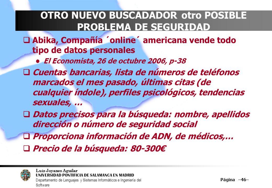 Luis Joyanes Aguilar UNIVERSIDAD PONTIFICIA DE SALAMANCA EN MADRID Departamento de Lenguajes y Sistemas Informáticos e Ingeniería del Software Página –46– OTRO NUEVO BUSCADADOR otro POSIBLE PROBLEMA DE SEGURIDAD Abika, Compañía ´online´ americana vende todo tipo de datos personales El Economista, 26 de octubre 2006, p-38 Cuentas bancarias, lista de números de teléfonos marcados el mes pasado, últimas citas (de cualquier índole), perfiles psicológicos, tendencias sexuales, … Datos precisos para la búsqueda: nombre, apellidos dirección o número de seguridad social Proporciona información de ADN, de médicos,… Precio de la búsqueda: 80-300
