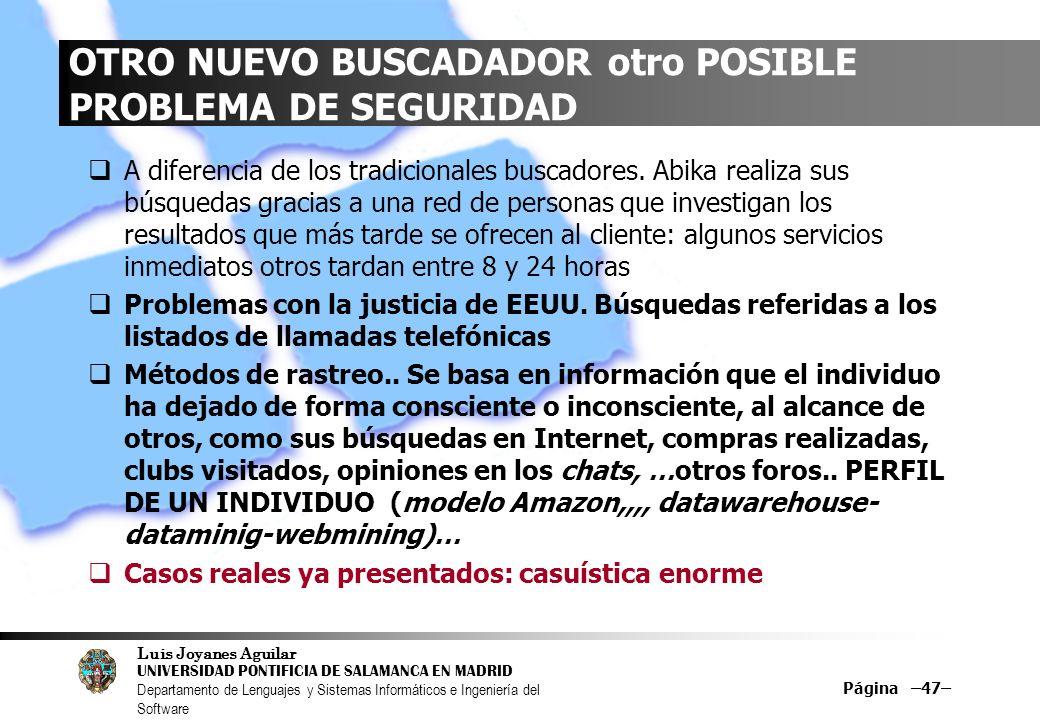 Luis Joyanes Aguilar UNIVERSIDAD PONTIFICIA DE SALAMANCA EN MADRID Departamento de Lenguajes y Sistemas Informáticos e Ingeniería del Software Página –47– OTRO NUEVO BUSCADADOR otro POSIBLE PROBLEMA DE SEGURIDAD A diferencia de los tradicionales buscadores.