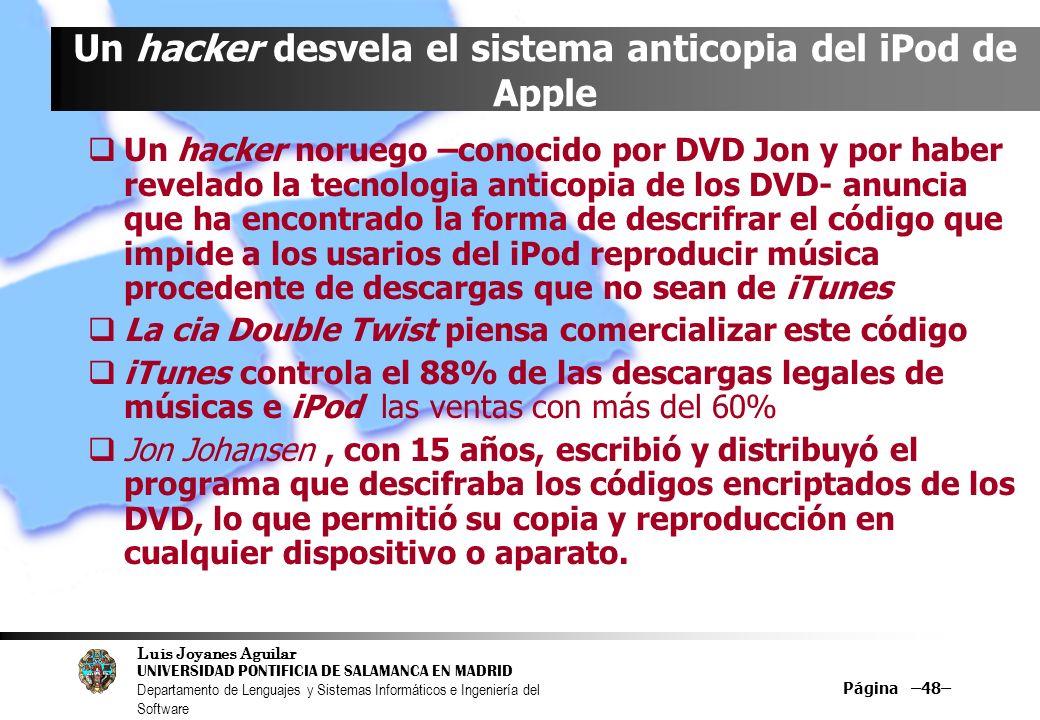 Luis Joyanes Aguilar UNIVERSIDAD PONTIFICIA DE SALAMANCA EN MADRID Departamento de Lenguajes y Sistemas Informáticos e Ingeniería del Software Página –48– Un hacker desvela el sistema anticopia del iPod de Apple Un hacker noruego –conocido por DVD Jon y por haber revelado la tecnologia anticopia de los DVD- anuncia que ha encontrado la forma de descrifrar el código que impide a los usarios del iPod reproducir música procedente de descargas que no sean de iTunes La cia Double Twist piensa comercializar este código iTunes controla el 88% de las descargas legales de músicas e iPod las ventas con más del 60% Jon Johansen, con 15 años, escribió y distribuyó el programa que descifraba los códigos encriptados de los DVD, lo que permitió su copia y reproducción en cualquier dispositivo o aparato.
