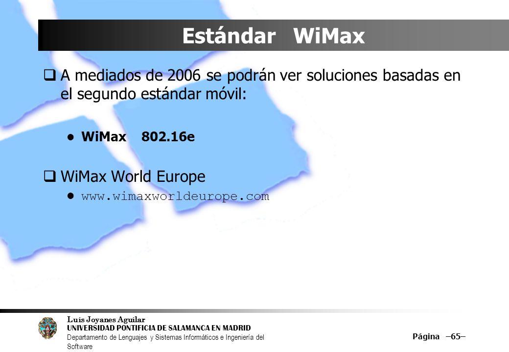 Luis Joyanes Aguilar UNIVERSIDAD PONTIFICIA DE SALAMANCA EN MADRID Departamento de Lenguajes y Sistemas Informáticos e Ingeniería del Software Página –65– Estándar WiMax A mediados de 2006 se podrán ver soluciones basadas en el segundo estándar móvil: WiMax 802.16e WiMax World Europe www.wimaxworldeurope.com