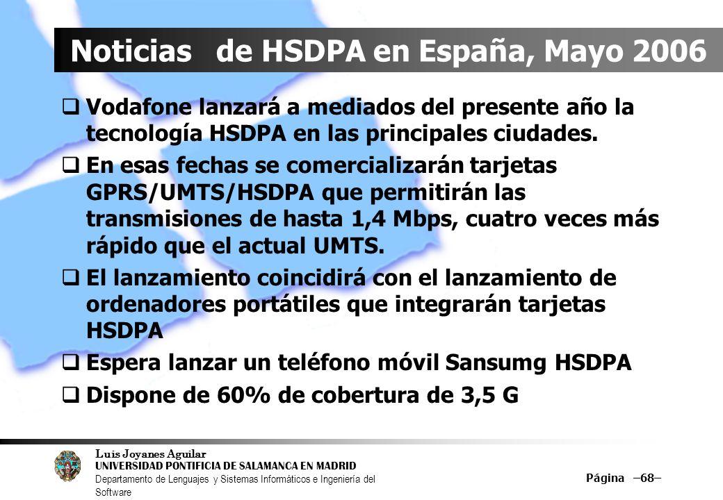 Luis Joyanes Aguilar UNIVERSIDAD PONTIFICIA DE SALAMANCA EN MADRID Departamento de Lenguajes y Sistemas Informáticos e Ingeniería del Software Página –68– Noticias de HSDPA en España, Mayo 2006 Vodafone lanzará a mediados del presente año la tecnología HSDPA en las principales ciudades.