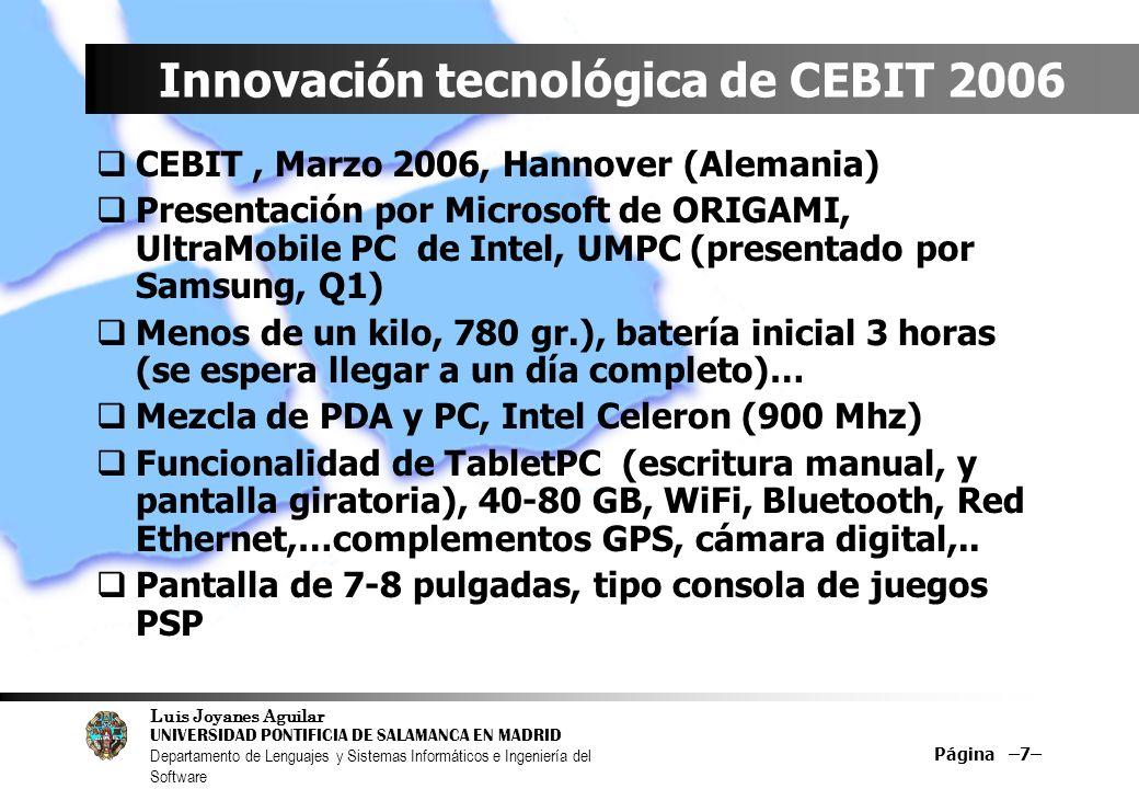 Luis Joyanes Aguilar UNIVERSIDAD PONTIFICIA DE SALAMANCA EN MADRID Departamento de Lenguajes y Sistemas Informáticos e Ingeniería del Software Página –28– PROCESADORES INTEL Core Sólo Core Duo Core 2 Duo Cuatro núcleos (especial para entretenimiento multimedia, gestión empresarial,…) ya comerciales en 2007 Intel Xeon 5300 (velocidades entre 1,60 GHz y 2,66 GHz) Intel Core 2 Extreme QX6700 (velocidad de 2,6 GHz) AMD Athlon 64 X2 Dual Core …