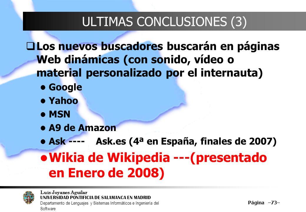Luis Joyanes Aguilar UNIVERSIDAD PONTIFICIA DE SALAMANCA EN MADRID Departamento de Lenguajes y Sistemas Informáticos e Ingeniería del Software Página –73– ULTIMAS CONCLUSIONES (3) Los nuevos buscadores buscarán en páginas Web dinámicas (con sonido, vídeo o material personalizado por el internauta) Google Yahoo MSN A9 de Amazon Ask ---- Ask.es (4ª en España, finales de 2007) Wikia de Wikipedia ---(presentado en Enero de 2008)