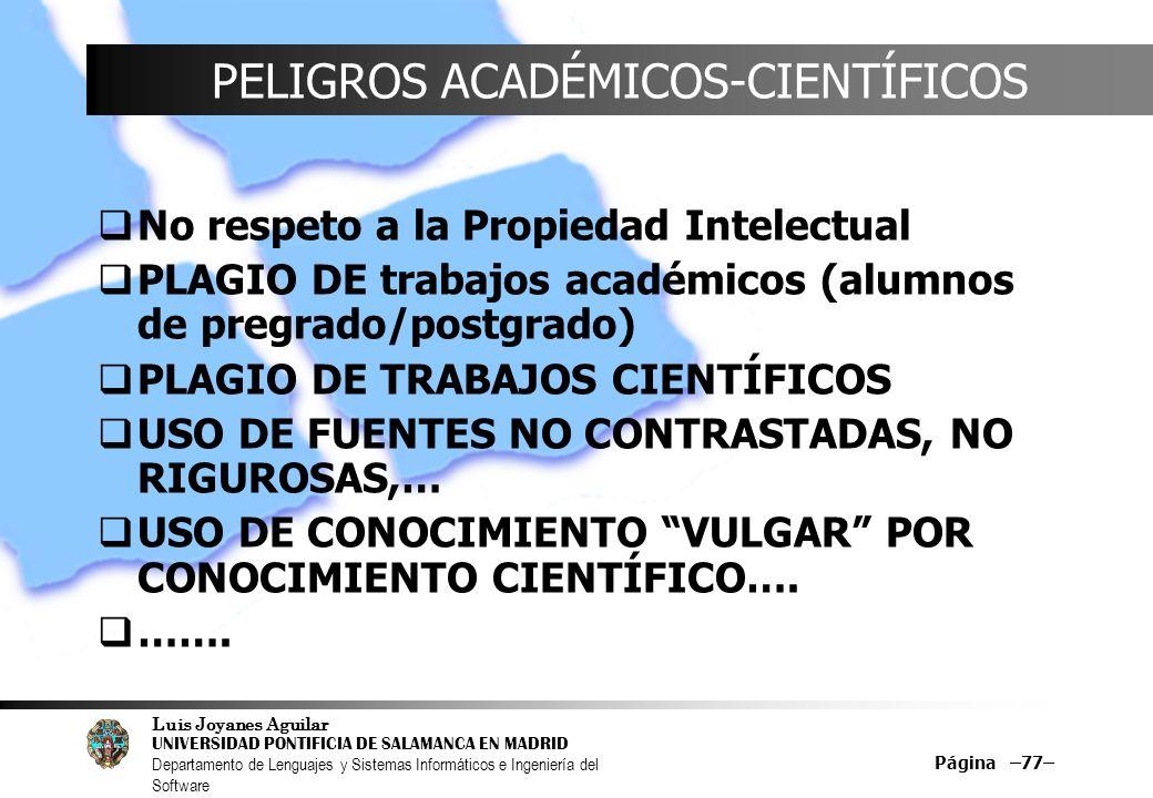 Luis Joyanes Aguilar UNIVERSIDAD PONTIFICIA DE SALAMANCA EN MADRID Departamento de Lenguajes y Sistemas Informáticos e Ingeniería del Software Página –77– PELIGROS ACADÉMICOS-CIENTÍFICOS No respeto a la Propiedad Intelectual PLAGIO DE trabajos académicos (alumnos de pregrado/postgrado) PLAGIO DE TRABAJOS CIENTÍFICOS USO DE FUENTES NO CONTRASTADAS, NO RIGUROSAS,… USO DE CONOCIMIENTO VULGAR POR CONOCIMIENTO CIENTÍFICO….