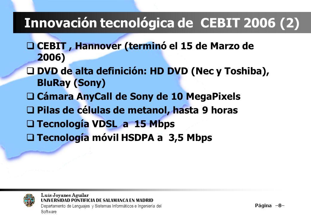Luis Joyanes Aguilar UNIVERSIDAD PONTIFICIA DE SALAMANCA EN MADRID Departamento de Lenguajes y Sistemas Informáticos e Ingeniería del Software Página –8– Innovación tecnológica de CEBIT 2006 (2) CEBIT, Hannover (terminó el 15 de Marzo de 2006) DVD de alta definición: HD DVD (Nec y Toshiba), BluRay (Sony) Cámara AnyCall de Sony de 10 MegaPixels Pilas de células de metanol, hasta 9 horas Tecnología VDSL a 15 Mbps Tecnología móvil HSDPA a 3,5 Mbps