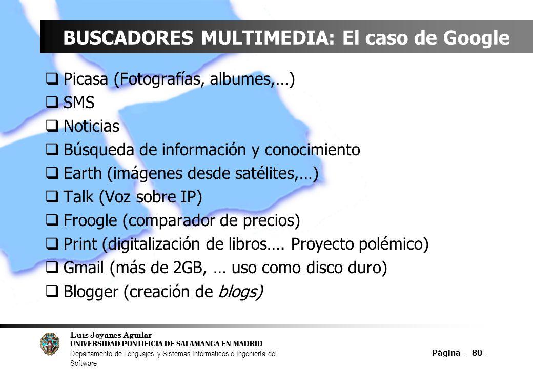Luis Joyanes Aguilar UNIVERSIDAD PONTIFICIA DE SALAMANCA EN MADRID Departamento de Lenguajes y Sistemas Informáticos e Ingeniería del Software Página –80– BUSCADORES MULTIMEDIA: El caso de Google Picasa (Fotografías, albumes,…) SMS Noticias Búsqueda de información y conocimiento Earth (imágenes desde satélites,…) Talk (Voz sobre IP) Froogle (comparador de precios) Print (digitalización de libros….