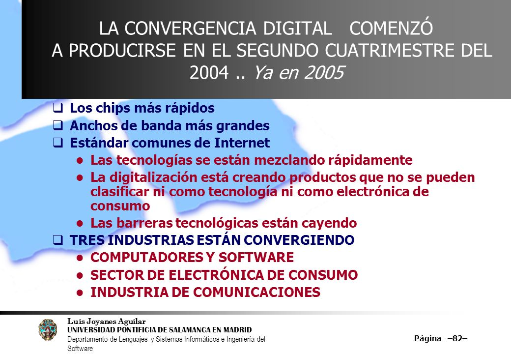 Luis Joyanes Aguilar UNIVERSIDAD PONTIFICIA DE SALAMANCA EN MADRID Departamento de Lenguajes y Sistemas Informáticos e Ingeniería del Software Página –82– LA CONVERGENCIA DIGITAL COMENZÓ A PRODUCIRSE EN EL SEGUNDO CUATRIMESTRE DEL 2004..