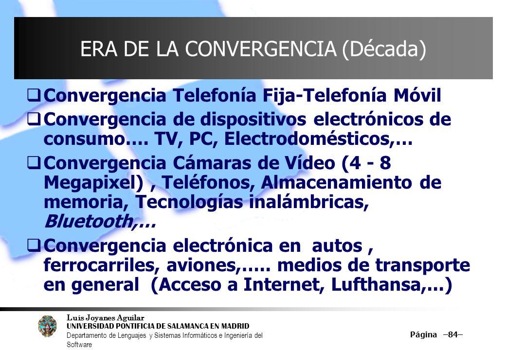 Luis Joyanes Aguilar UNIVERSIDAD PONTIFICIA DE SALAMANCA EN MADRID Departamento de Lenguajes y Sistemas Informáticos e Ingeniería del Software Página –84– ERA DE LA CONVERGENCIA (Década) Convergencia Telefonía Fija-Telefonía Móvil Convergencia de dispositivos electrónicos de consumo….