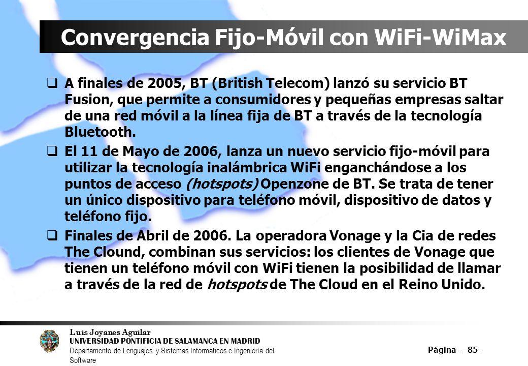 Luis Joyanes Aguilar UNIVERSIDAD PONTIFICIA DE SALAMANCA EN MADRID Departamento de Lenguajes y Sistemas Informáticos e Ingeniería del Software Página –85– Convergencia Fijo-Móvil con WiFi-WiMax A finales de 2005, BT (British Telecom) lanzó su servicio BT Fusion, que permite a consumidores y pequeñas empresas saltar de una red móvil a la línea fija de BT a través de la tecnología Bluetooth.