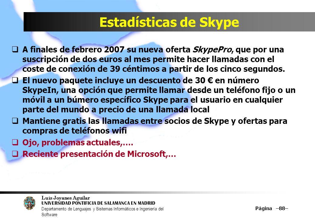 Luis Joyanes Aguilar UNIVERSIDAD PONTIFICIA DE SALAMANCA EN MADRID Departamento de Lenguajes y Sistemas Informáticos e Ingeniería del Software Página –88– Estadísticas de Skype A finales de febrero 2007 su nueva oferta SkypePro, que por una suscripción de dos euros al mes permite hacer llamadas con el coste de conexión de 39 céntimos a partir de los cinco segundos.