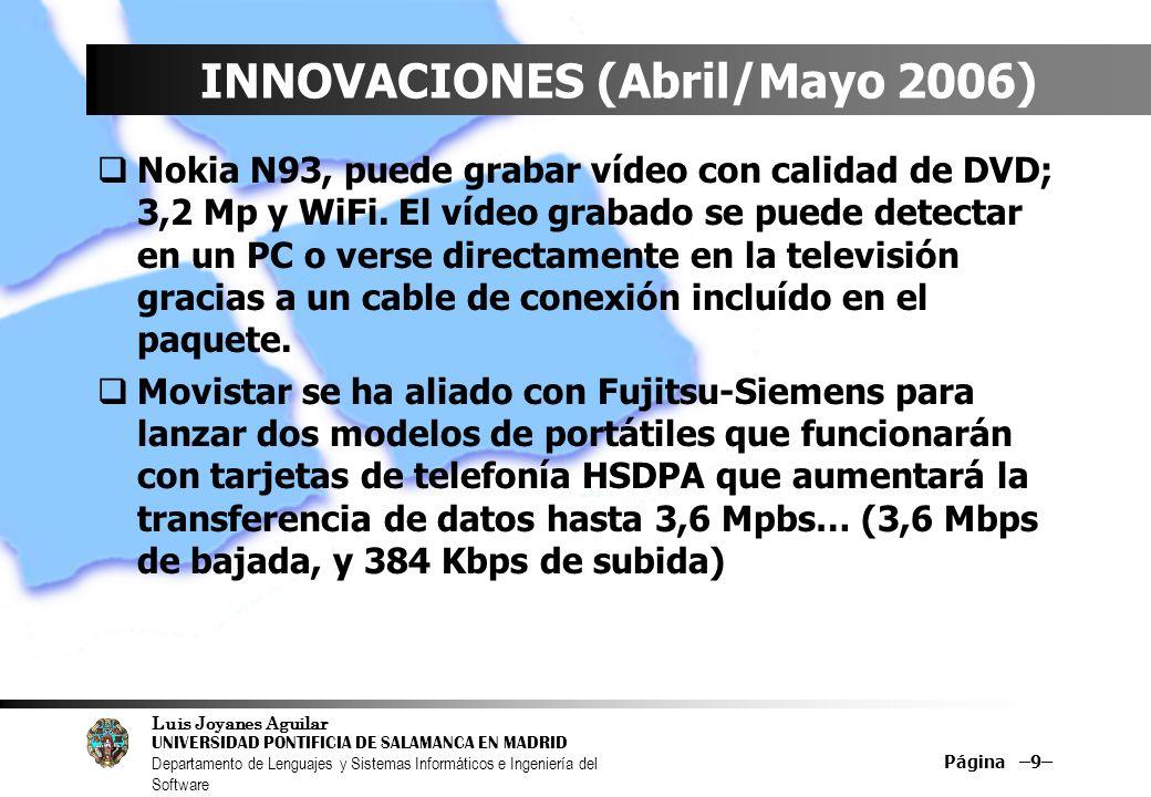 Luis Joyanes Aguilar UNIVERSIDAD PONTIFICIA DE SALAMANCA EN MADRID Departamento de Lenguajes y Sistemas Informáticos e Ingeniería del Software Página –9– INNOVACIONES (Abril/Mayo 2006) Nokia N93, puede grabar vídeo con calidad de DVD; 3,2 Mp y WiFi.